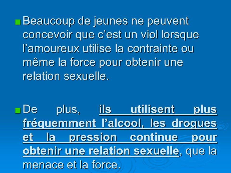 Beaucoup de jeunes ne peuvent concevoir que cest un viol lorsque lamoureux utilise la contrainte ou même la force pour obtenir une relation sexuelle.