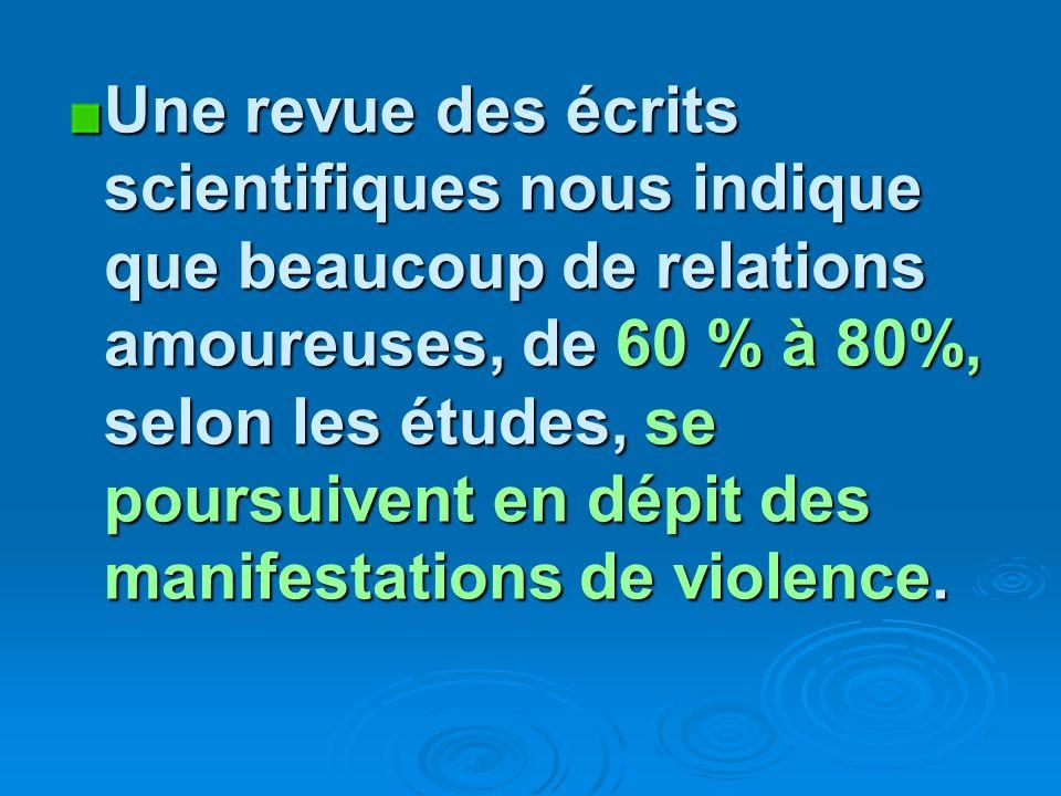 Une revue des écrits scientifiques nous indique que beaucoup de relations amoureuses, de 60 % à 80%, selon les études, se poursuivent en dépit des manifestations de violence.