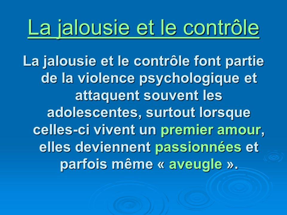 La jalousie et le contrôle La jalousie et le contrôle font partie de la violence psychologique et attaquent souvent les adolescentes, surtout lorsque celles-ci vivent un premier amour, elles deviennent passionnées et parfois même « aveugle ».
