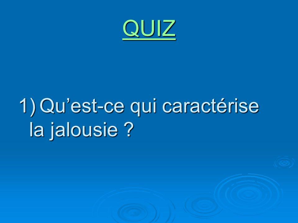 QUIZ 1) Quest-ce qui caractérise la jalousie