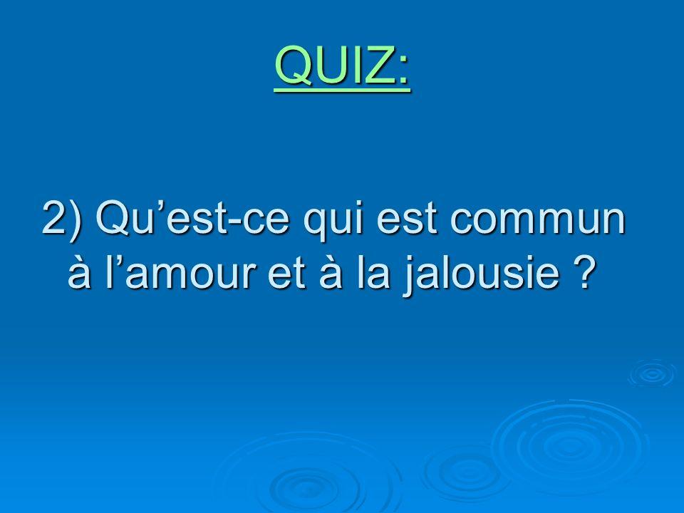 QUIZ: 2) Quest-ce qui est commun à lamour et à la jalousie