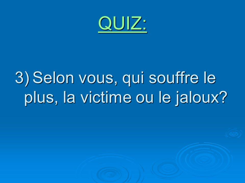 QUIZ: 3) Selon vous, qui souffre le plus, la victime ou le jaloux