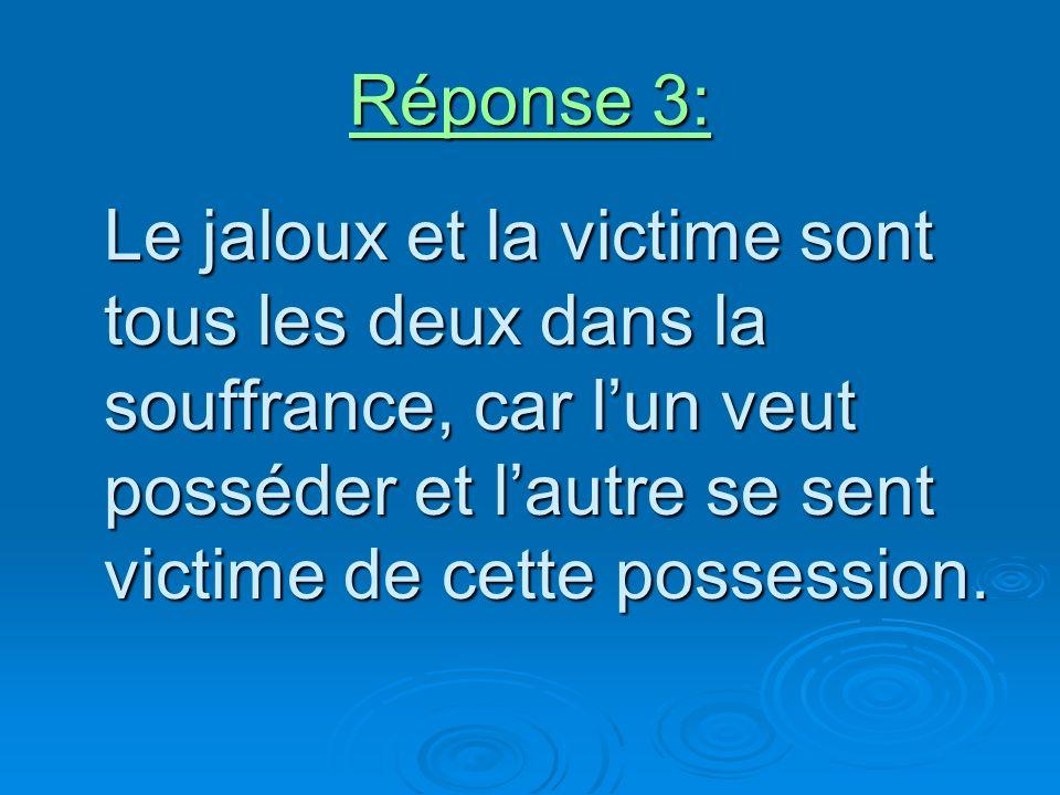 Réponse 3: Le jaloux et la victime sont tous les deux dans la souffrance, car lun veut posséder et lautre se sent victime de cette possession.
