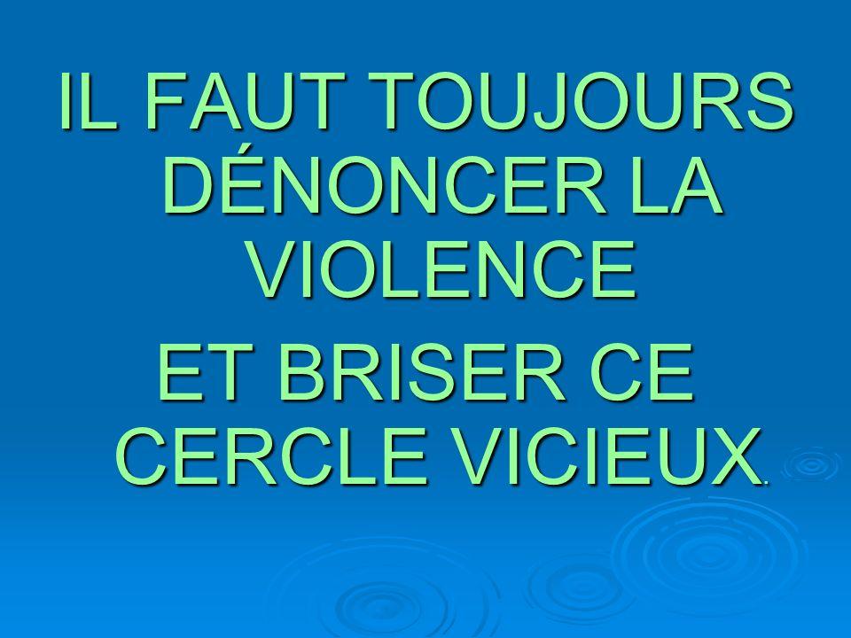 IL FAUT TOUJOURS DÉNONCER LA VIOLENCE ET BRISER CE CERCLE VICIEUX.