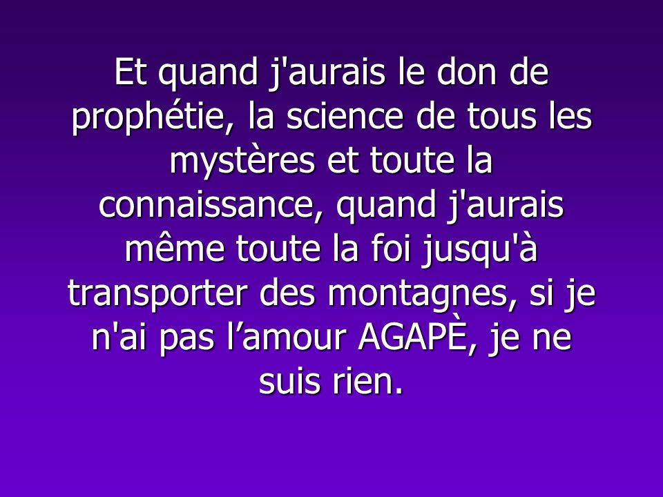 Et quand j'aurais le don de prophétie, la science de tous les mystères et toute la connaissance, quand j'aurais même toute la foi jusqu'à transporter