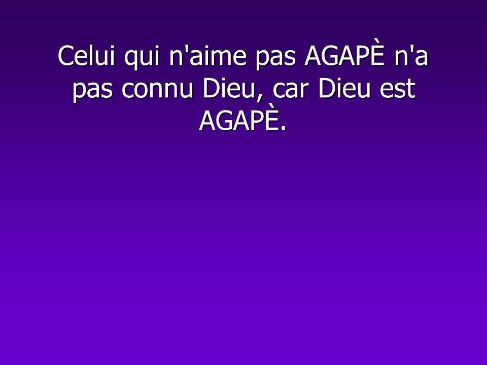 Celui qui n'aime pas AGAPÈ n'a pas connu Dieu, car Dieu est AGAPÈ.