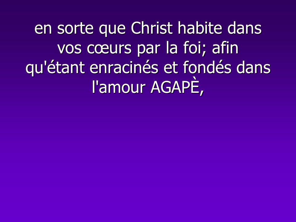 en sorte que Christ habite dans vos cœurs par la foi; afin qu'étant enracinés et fondés dans l'amour AGAPÈ,