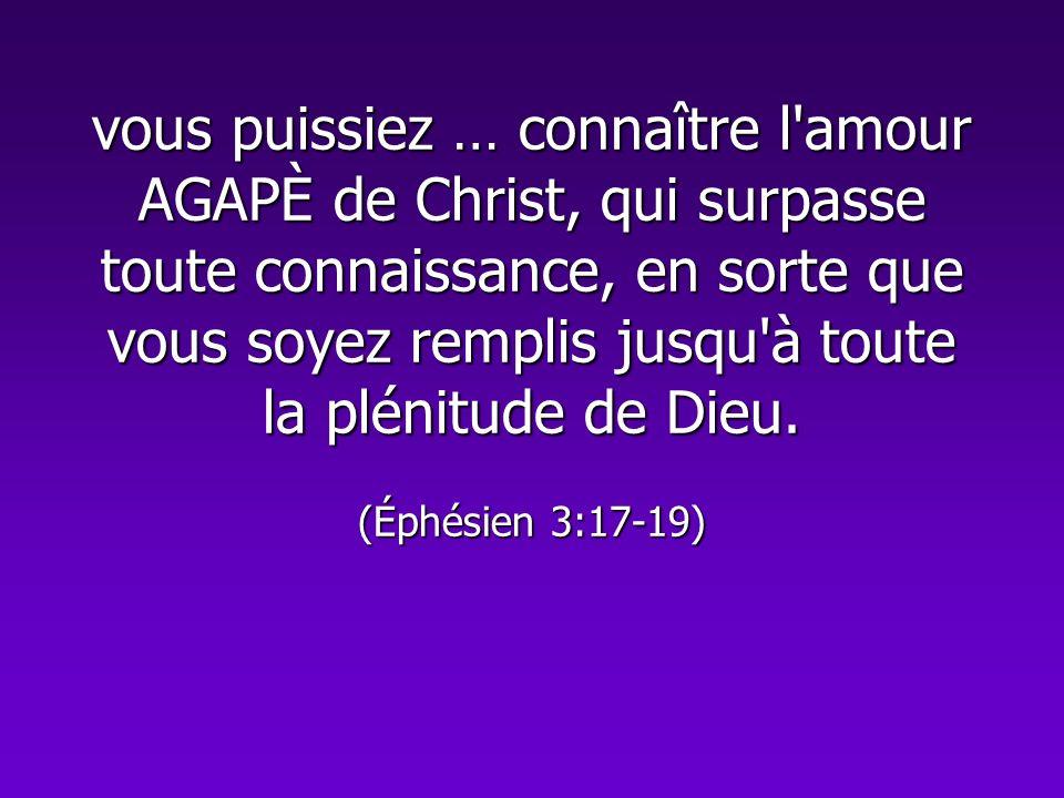 vous puissiez … connaître l'amour AGAPÈ de Christ, qui surpasse toute connaissance, en sorte que vous soyez remplis jusqu'à toute la plénitude de Dieu