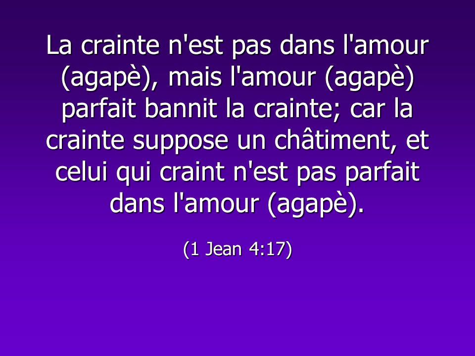 La crainte n'est pas dans l'amour (agapè), mais l'amour (agapè) parfait bannit la crainte; car la crainte suppose un châtiment, et celui qui craint n'