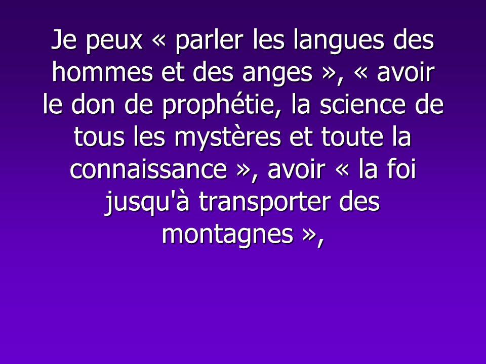 Je peux « parler les langues des hommes et des anges », « avoir le don de prophétie, la science de tous les mystères et toute la connaissance », avoir