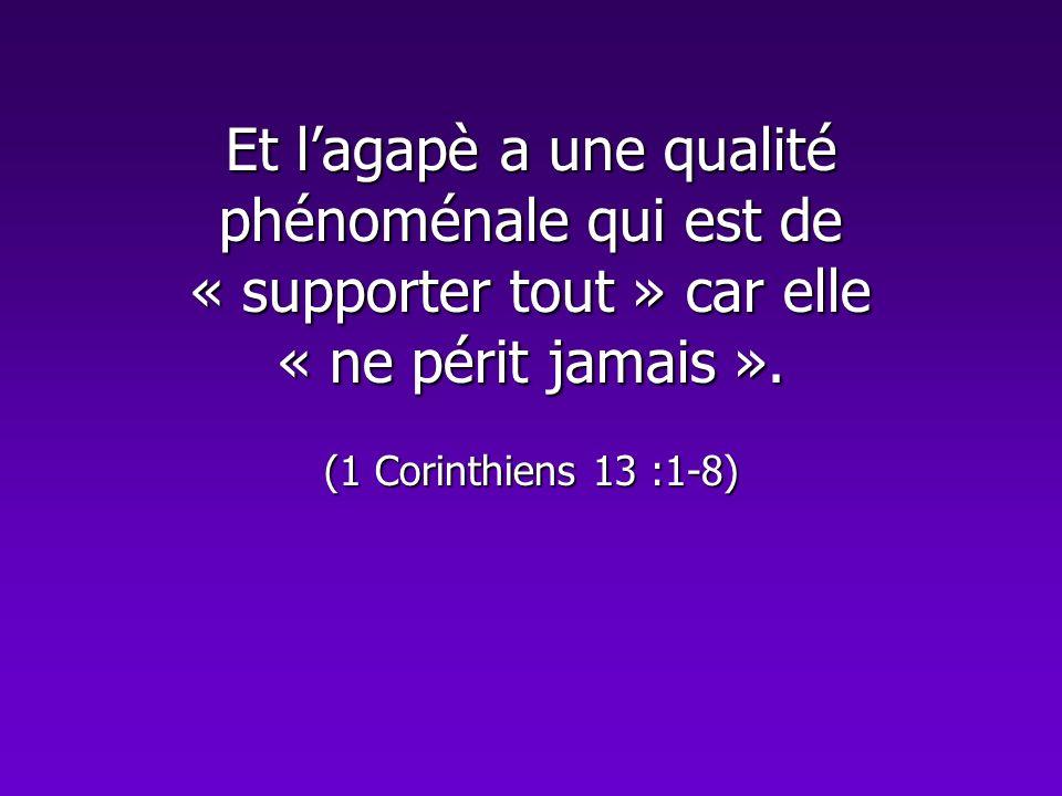 Et lagapè a une qualité phénoménale qui est de « supporter tout » car elle « ne périt jamais ». (1 Corinthiens 13 :1-8)