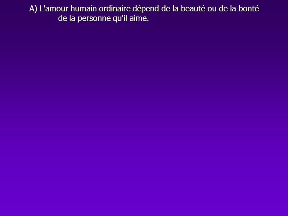 A) L'amour humain ordinaire dépend de la beauté ou de la bonté de la personne qu'il aime.