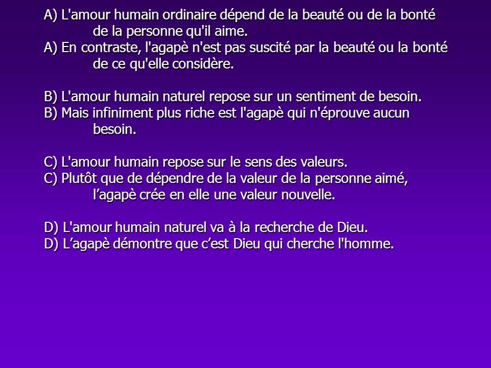 A) L'amour humain ordinaire dépend de la beauté ou de la bonté de la personne qu'il aime. A) En contraste, l'agapè n'est pas suscité par la beauté ou
