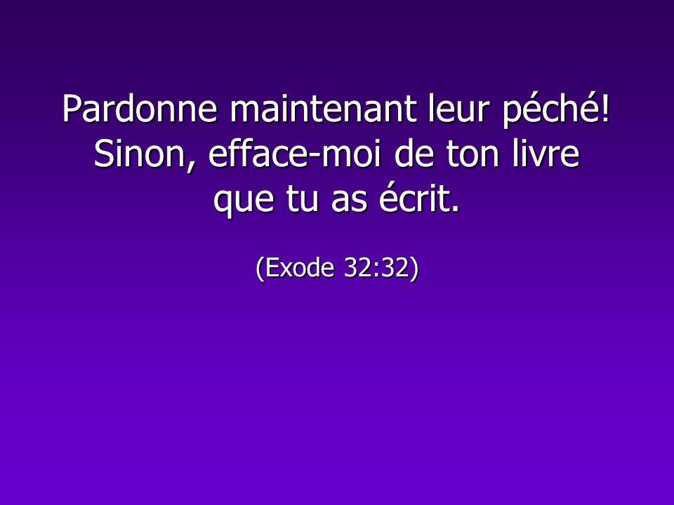 Pardonne maintenant leur péché! Sinon, efface-moi de ton livre que tu as écrit. (Exode 32:32)