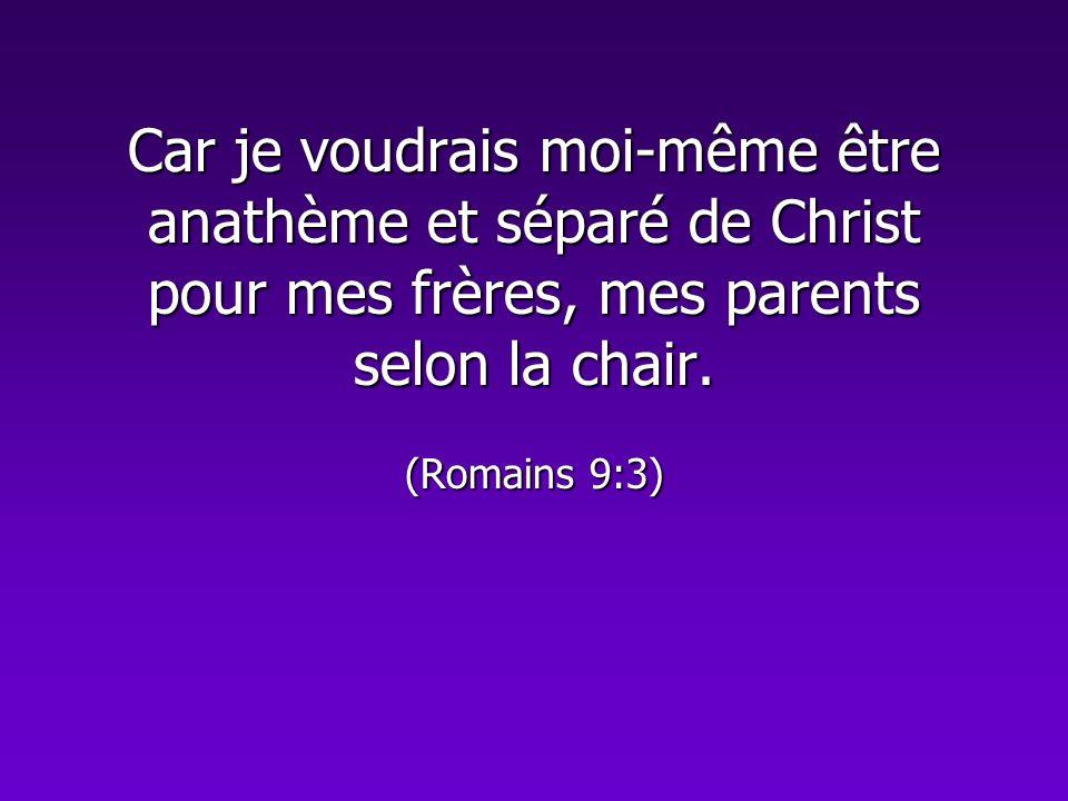 Car je voudrais moi-même être anathème et séparé de Christ pour mes frères, mes parents selon la chair. (Romains 9:3)
