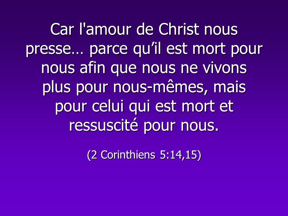 Car l'amour de Christ nous presse… parce quil est mort pour nous afin que nous ne vivons plus pour nous-mêmes, mais pour celui qui est mort et ressusc