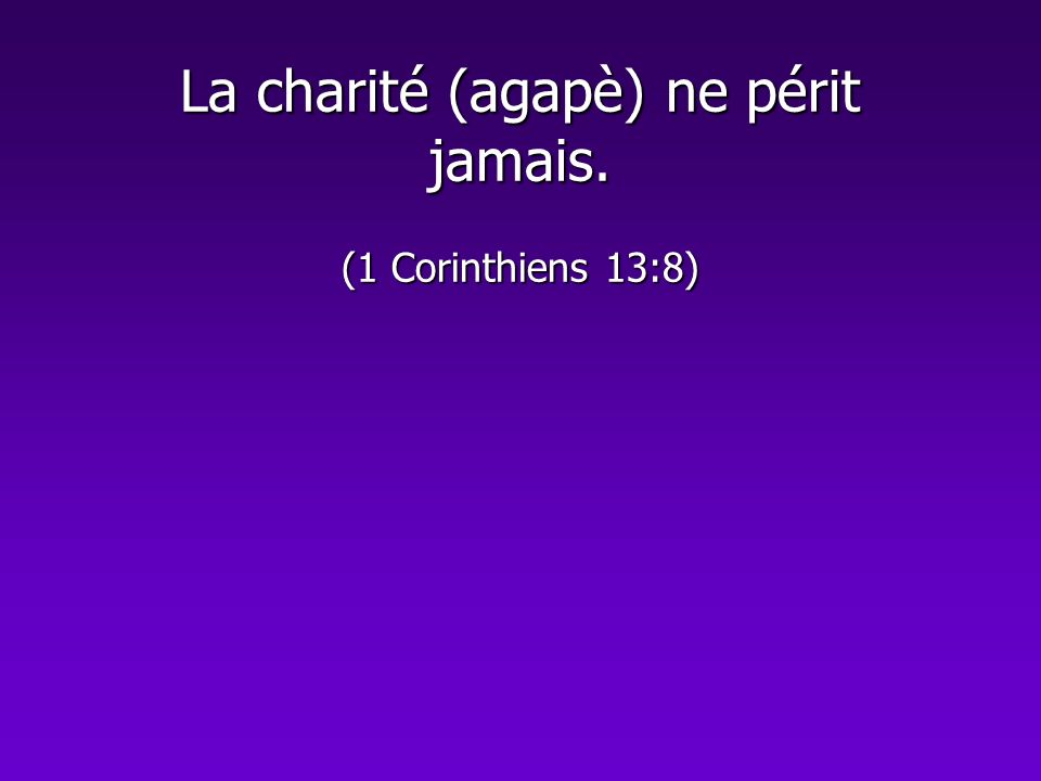 La charité (agapè) ne périt jamais. (1 Corinthiens 13:8)