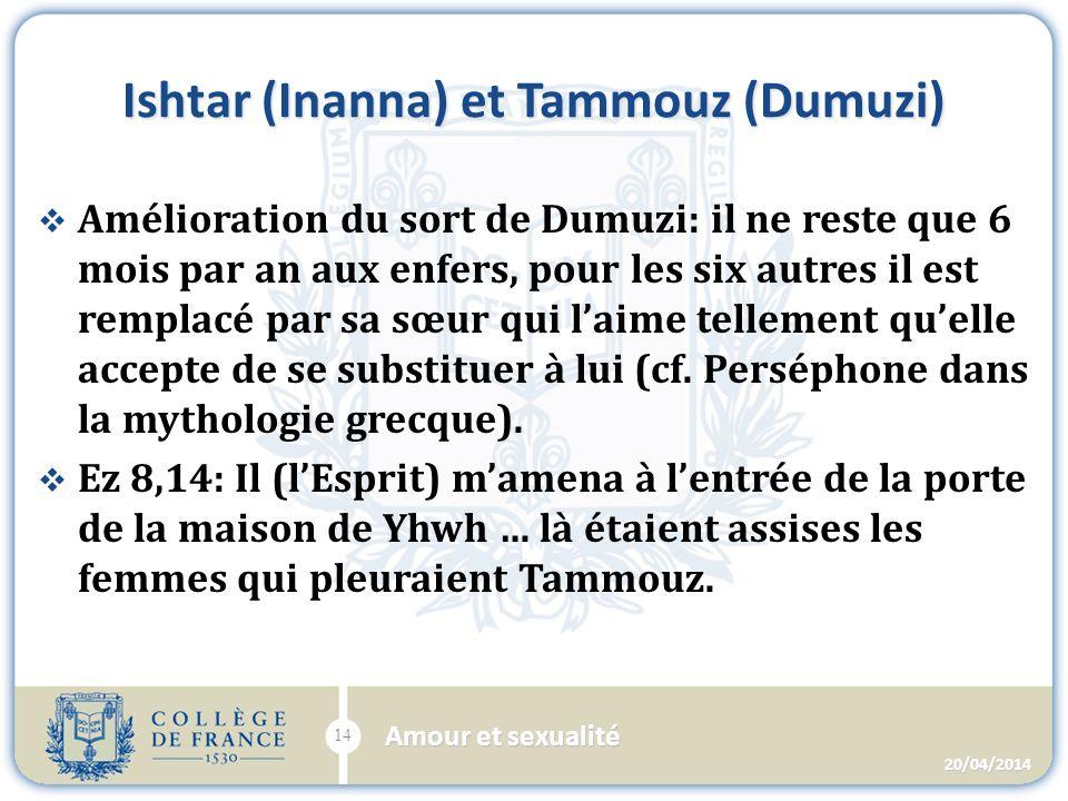 Ishtar (Inanna) et Tammouz (Dumuzi) Amélioration du sort de Dumuzi: il ne reste que 6 mois par an aux enfers, pour les six autres il est remplacé par sa sœur qui laime tellement quelle accepte de se substituer à lui (cf.