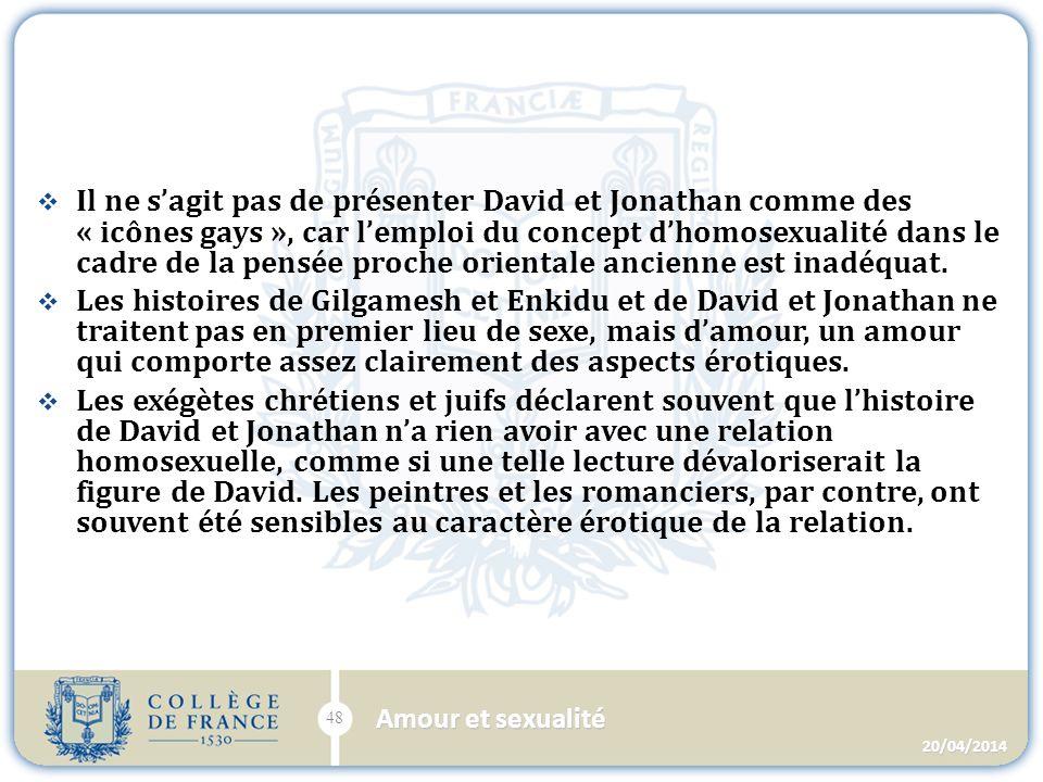Il ne sagit pas de présenter David et Jonathan comme des « icônes gays », car lemploi du concept dhomosexualité dans le cadre de la pensée proche orientale ancienne est inadéquat.