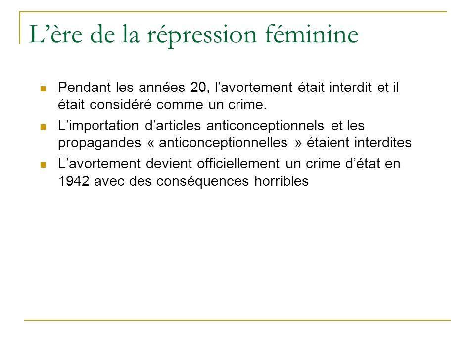 Lère de la répression féminine Pendant les années 20, lavortement était interdit et il était considéré comme un crime.