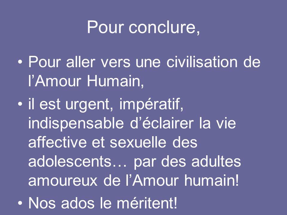 Pour aller vers une civilisation de lAmour Humain, il est urgent, impératif, indispensable déclairer la vie affective et sexuelle des adolescents… par des adultes amoureux de lAmour humain.