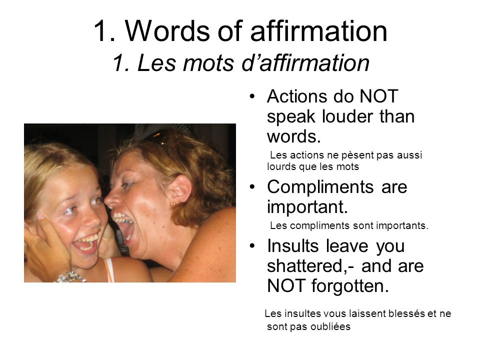 1.Words of affirmation 1. Les mots daffirmation Actions do NOT speak louder than words.