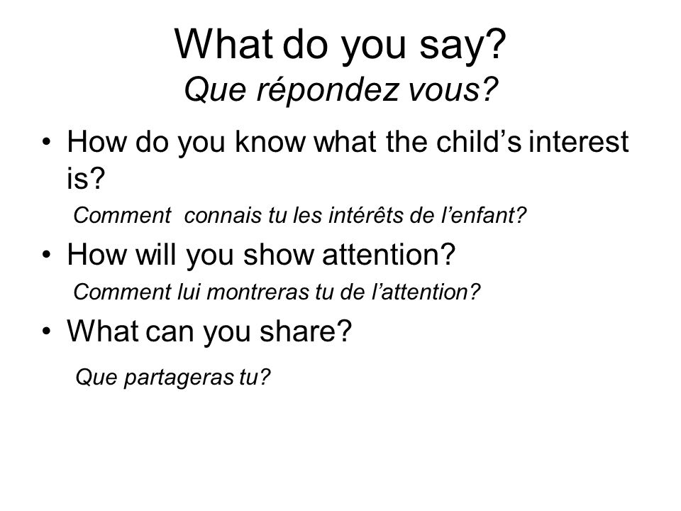 What do you say.Que répondez vous. How do you know what the childs interest is.