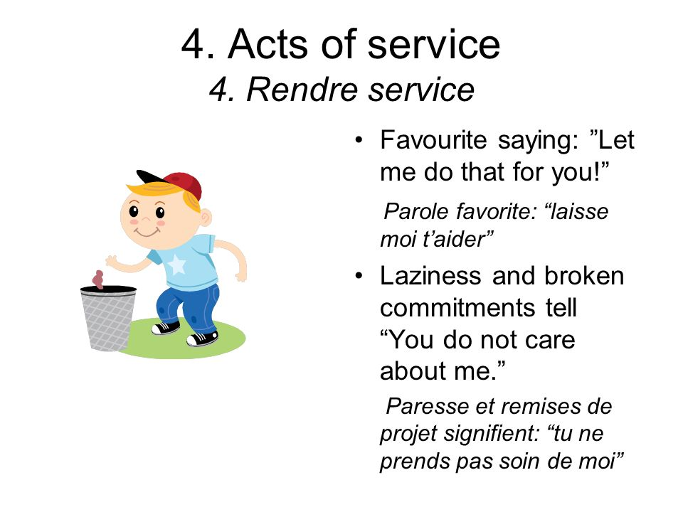 4. Acts of service 4. Rendre service Favourite saying: Let me do that for you! Parole favorite: laisse moi taider Laziness and broken commitments tell