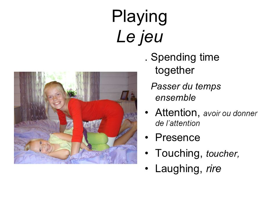 Playing Le jeu. Spending time together Passer du temps ensemble Attention, avoir ou donner de lattention Presence Touching, toucher, Laughing, rire