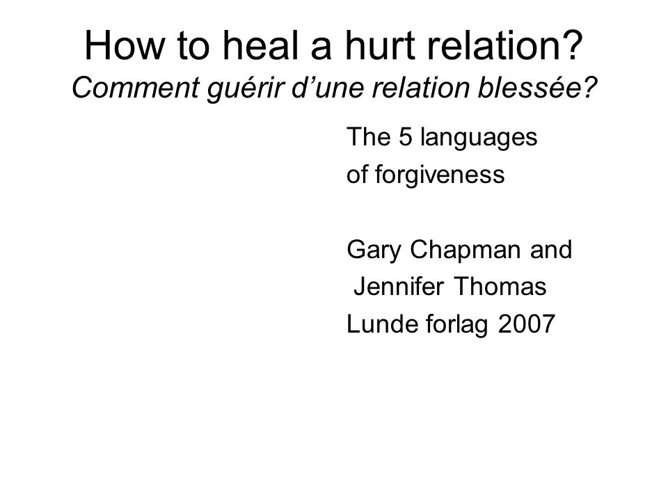 How to heal a hurt relation? Comment guérir dune relation blessée? The 5 languages of forgiveness Gary Chapman and Jennifer Thomas Lunde forlag 2007