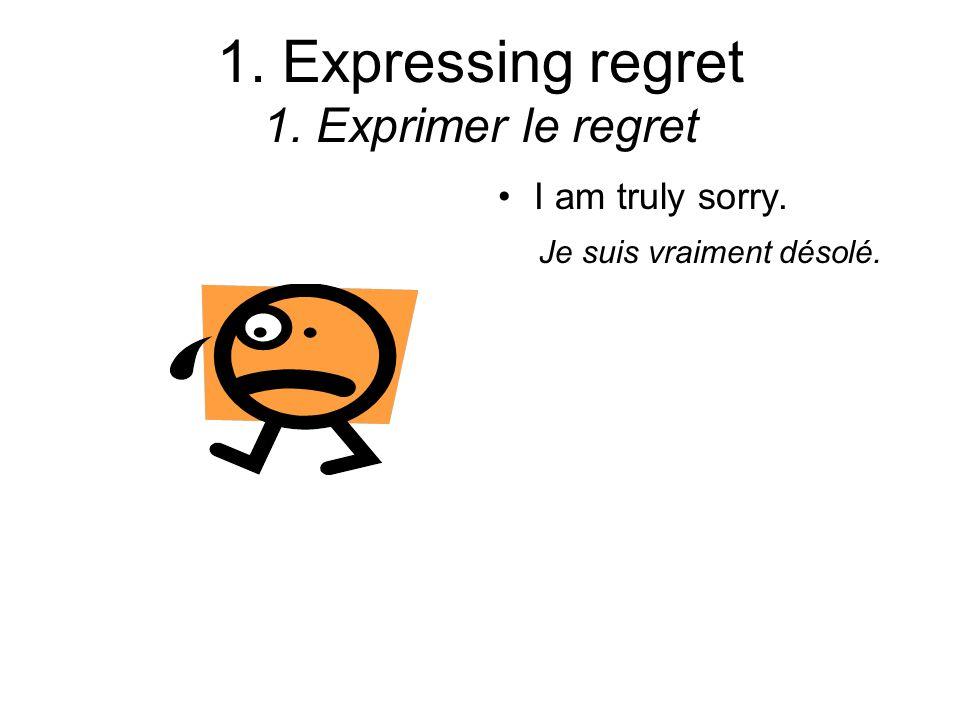 1. Expressing regret 1. Exprimer le regret I am truly sorry. Je suis vraiment désolé.