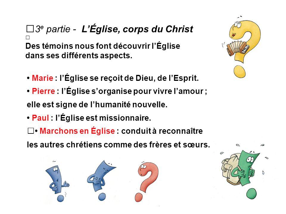3 e partie - LÉglise, corps du Christ Des témoins nous font découvrir lÉglise dans ses différents aspects.