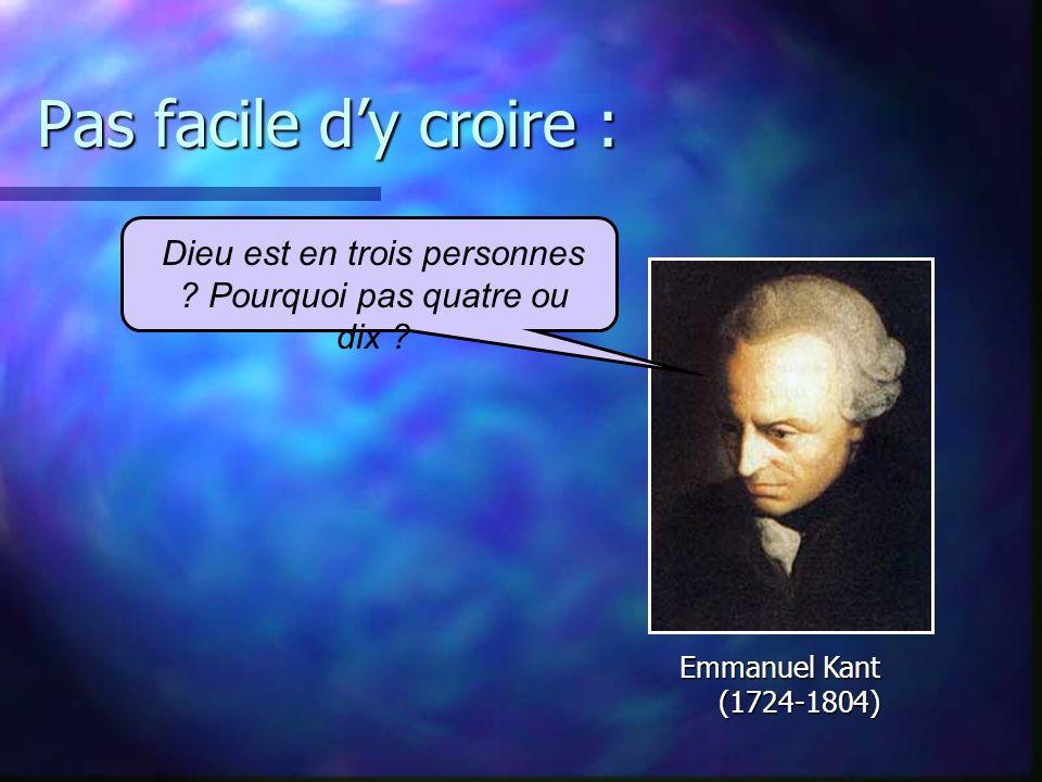 Pas facile dy croire : Emmanuel Kant (1724-1804) Dieu est en trois personnes .