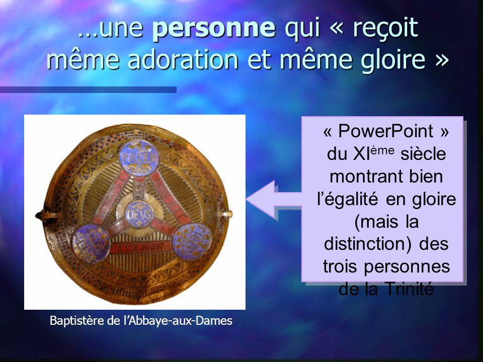 …une personne qui « reçoit même adoration et même gloire » « PowerPoint » du XI ème siècle montrant bien légalité en gloire (mais la distinction) des trois personnes de la Trinité Baptistère de lAbbaye-aux-Dames