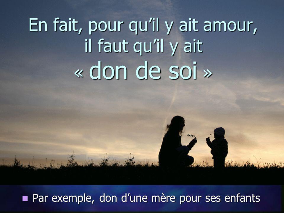 En fait, pour quil y ait amour, il faut quil y ait « don de soi » Par exemple, don dune mère pour ses enfants Par exemple, don dune mère pour ses enfants