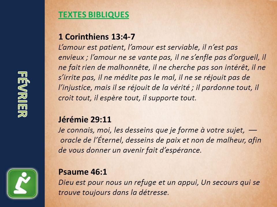 TEXTES BIBLIQUES 1 Corinthiens 13:4-7 Lamour est patient, lamour est serviable, il nest pas envieux ; lamour ne se vante pas, il ne senfle pas dorgueil, il ne fait rien de malhonnête, il ne cherche pas son intérêt, il ne sirrite pas, il ne médite pas le mal, il ne se réjouit pas de linjustice, mais il se réjouit de la vérité ; il pardonne tout, il croit tout, il espère tout, il supporte tout.