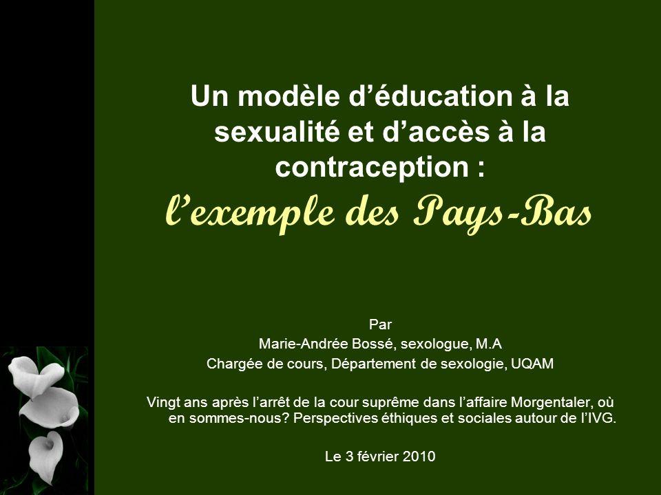 Un modèle déducation à la sexualité et daccès à la contraception : lexemple des Pays-Bas Par Marie-Andrée Bossé, sexologue, M.A Chargée de cours, Département de sexologie, UQAM Vingt ans après larrêt de la cour suprême dans laffaire Morgentaler, où en sommes-nous.