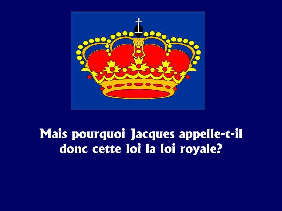 Mais pourquoi Jacques appelle-t-il donc cette loi la loi royale?