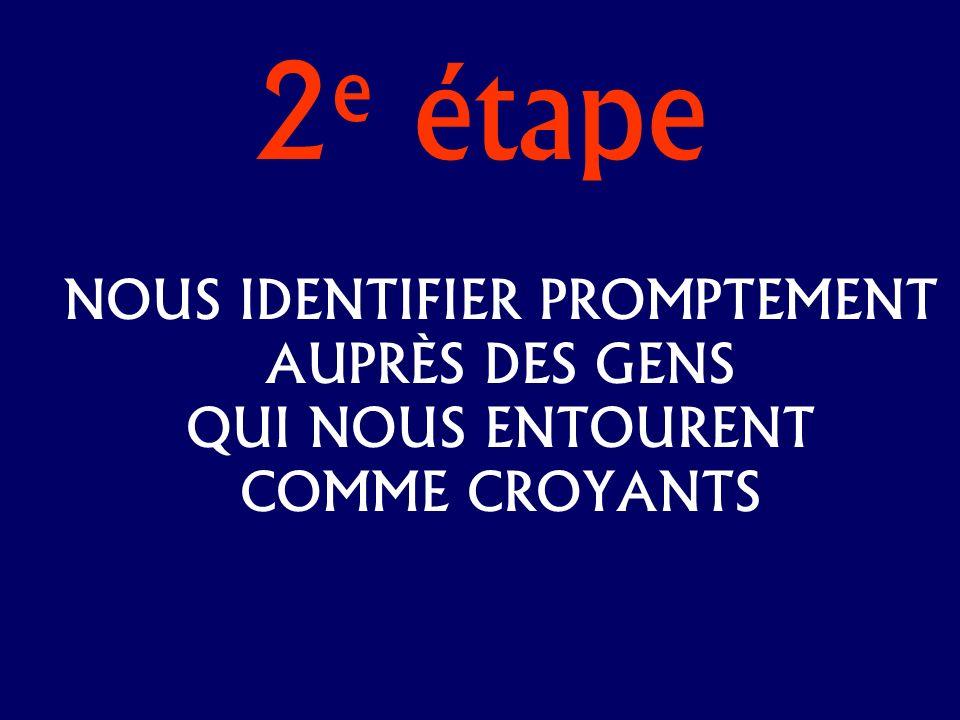 2 e étape NOUS IDENTIFIER PROMPTEMENT AUPRÈS DES GENS QUI NOUS ENTOURENT COMME CROYANTS