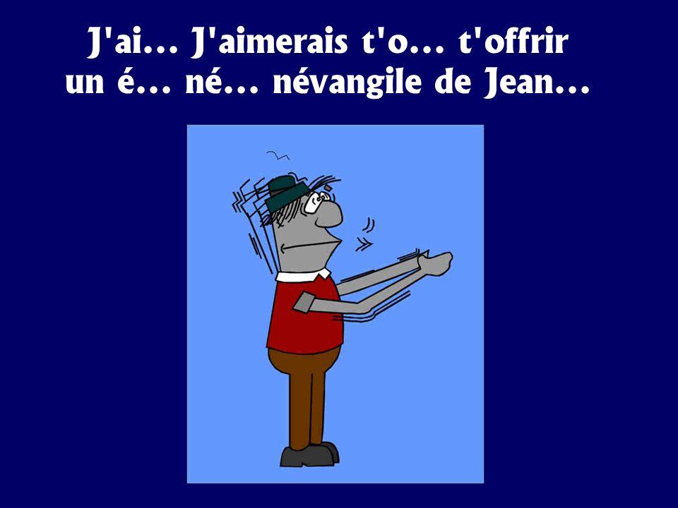 J'ai... J'aimerais t'o... t'offrir un é... né... névangile de Jean...