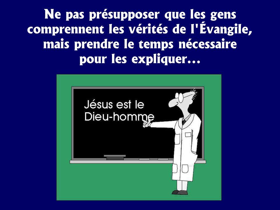 Ne pas présupposer que les gens comprennent les vérités de l'Évangile, mais prendre le temps nécessaire pour les expliquer...