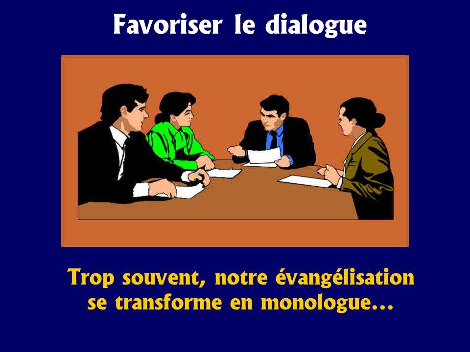 Favoriser le dialogue Trop souvent, notre évangélisation se transforme en monologue...