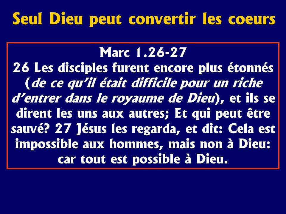 Seul Dieu peut convertir les coeurs Marc 1.26-27 26 Les disciples furent encore plus étonnés (de ce quil était difficile pour un riche dentrer dans le