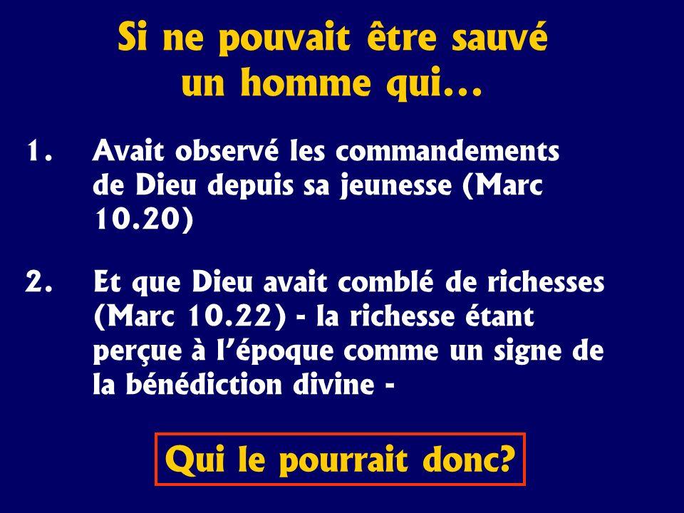 Si ne pouvait être sauvé un homme qui... 1.Avait observé les commandements de Dieu depuis sa jeunesse (Marc 10.20) 2.Et que Dieu avait comblé de riche