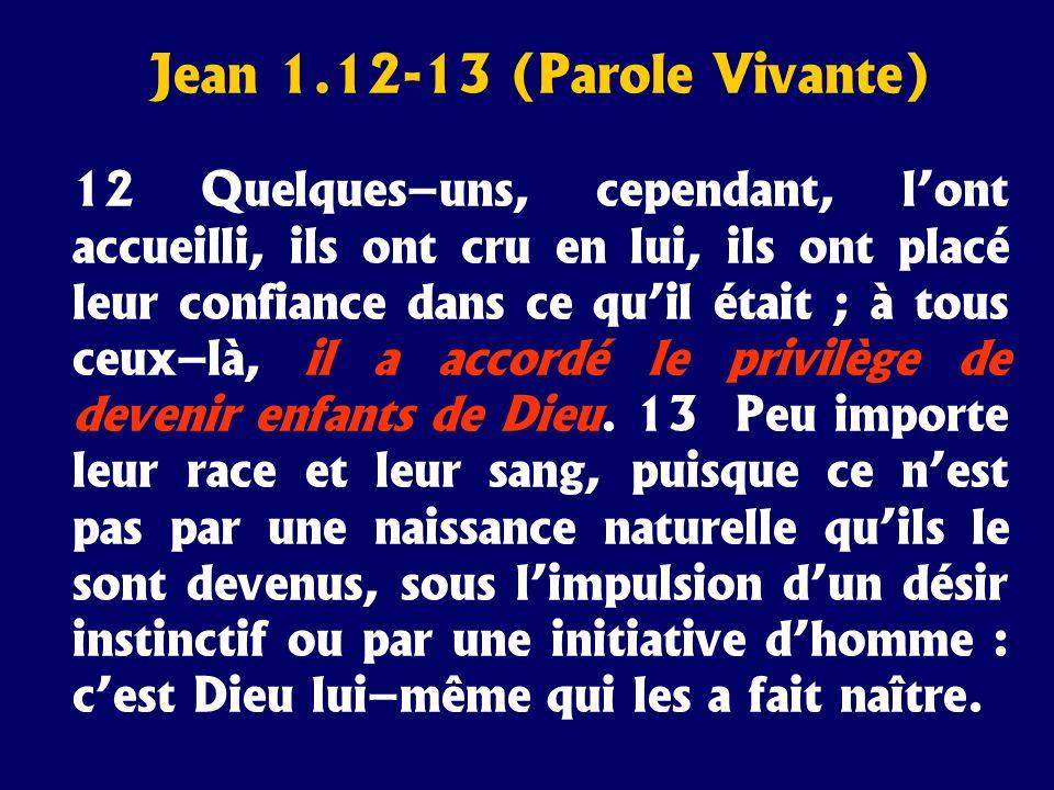 Jean 1.12-13 (Parole Vivante) 12 Quelques–uns, cependant, lont accueilli, ils ont cru en lui, ils ont placé leur confiance dans ce quil était ; à tous