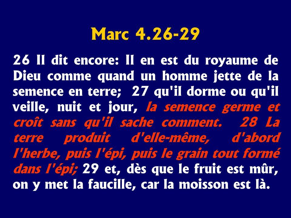 Marc 4.26-29 26 Il dit encore: Il en est du royaume de Dieu comme quand un homme jette de la semence en terre; 27 qu'il dorme ou qu'il veille, nuit et