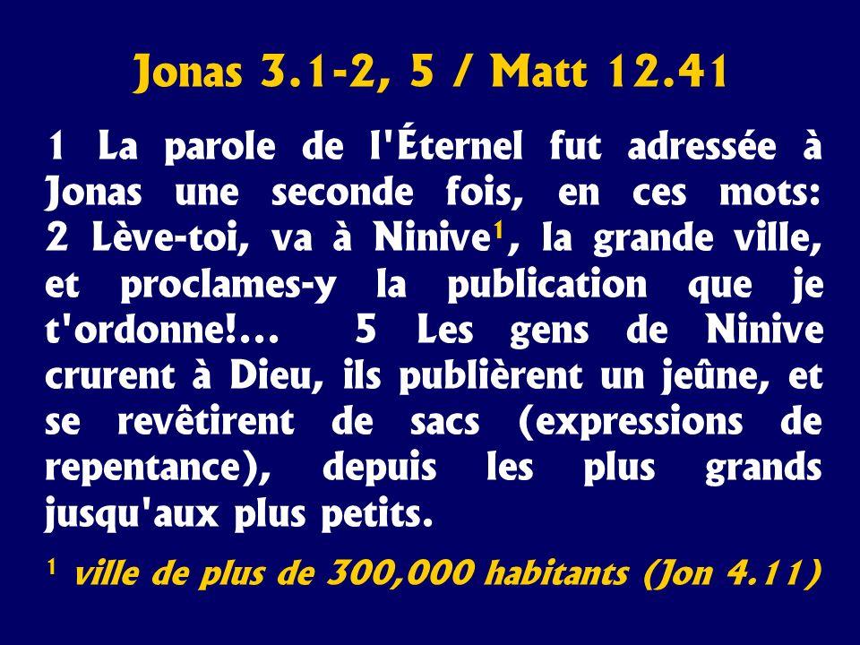 Jonas 3.1-2, 5 / Matt 12.41 1 La parole de l'Éternel fut adressée à Jonas une seconde fois, en ces mots: 2 Lève-toi, va à Ninive 1, la grande ville, e
