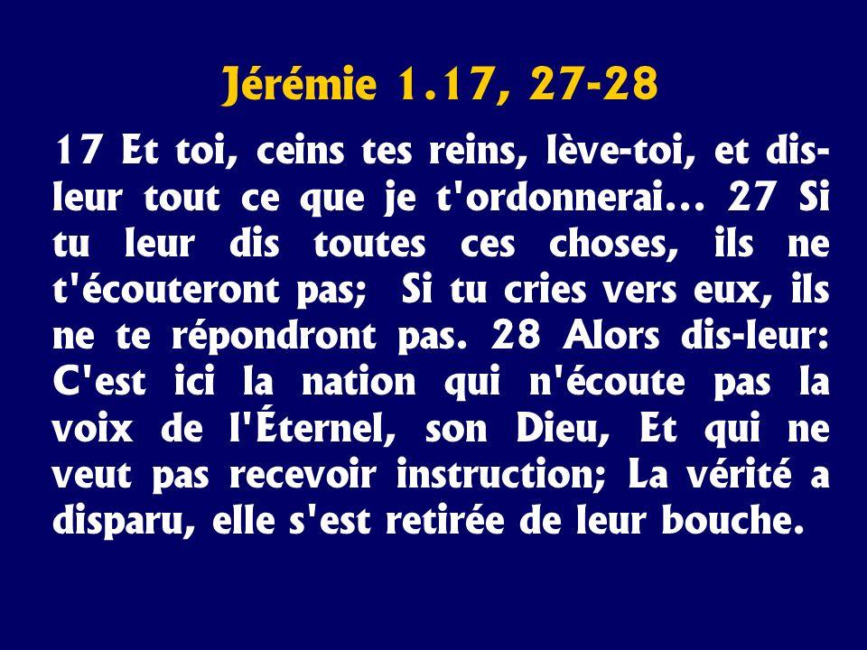 Jérémie 1.17, 27-28 17 Et toi, ceins tes reins, lève-toi, et dis- leur tout ce que je t'ordonnerai... 27 Si tu leur dis toutes ces choses, ils ne t'éc