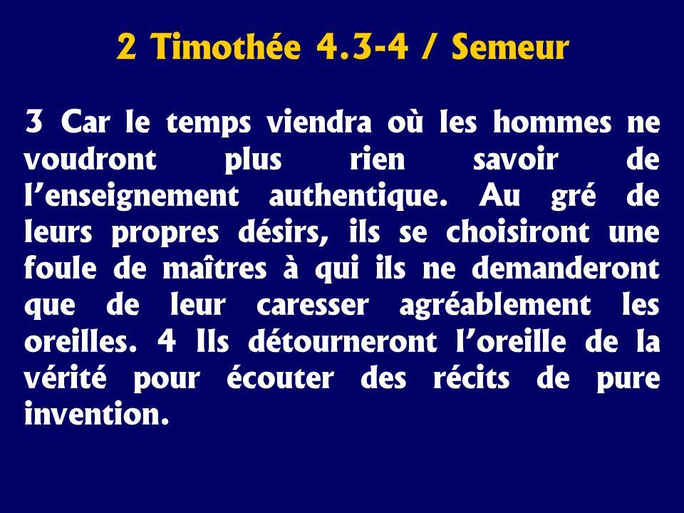 2 Timothée 4.3-4 / Semeur 3 Car le temps viendra où les hommes ne voudront plus rien savoir de lenseignement authentique. Au gré de leurs propres dési