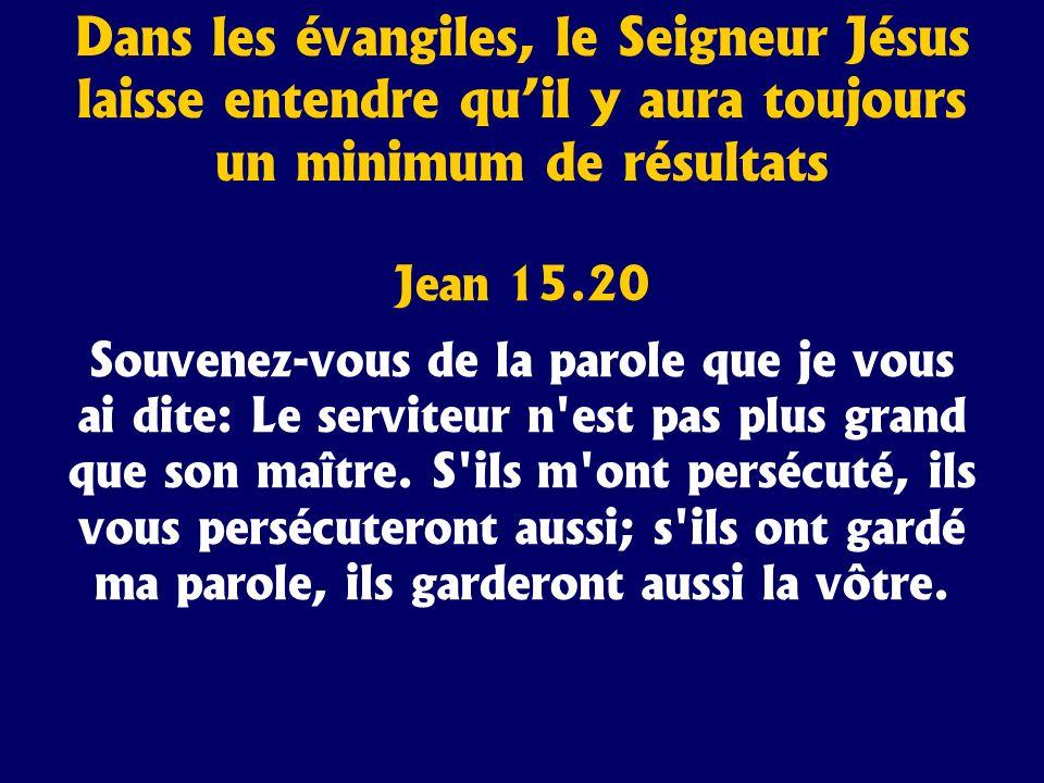 Dans les évangiles, le Seigneur Jésus laisse entendre quil y aura toujours un minimum de résultats Jean 15.20 Souvenez-vous de la parole que je vous a